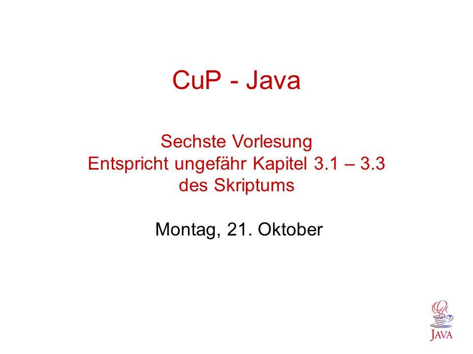 CuP - Java Sechste Vorlesung Entspricht ungefähr Kapitel 3.1 – 3.3 des Skriptums Montag, 21. Oktober