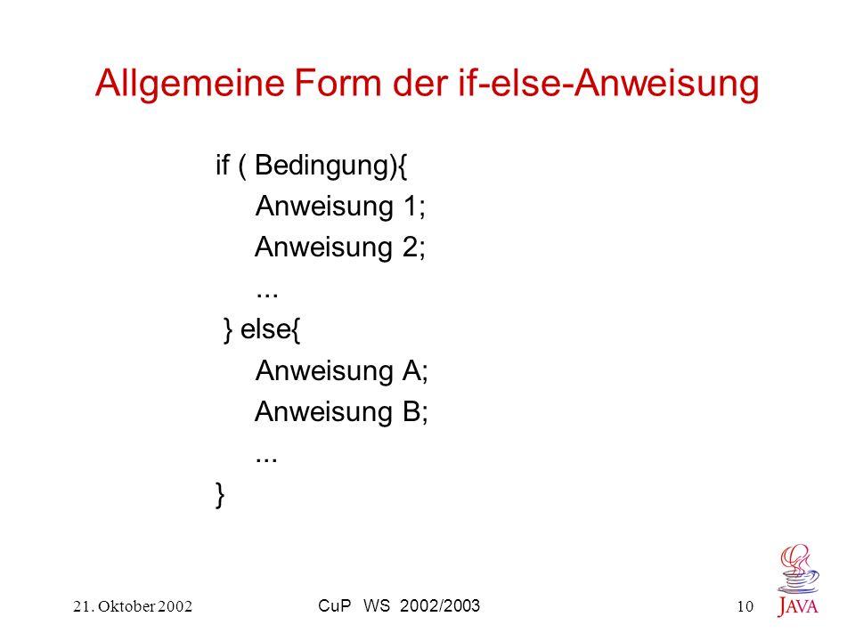 21. Oktober 2002CuP WS 2002/200310 Allgemeine Form der if-else-Anweisung if ( Bedingung){ Anweisung 1; Anweisung 2;... } else{ Anweisung A; Anweisung