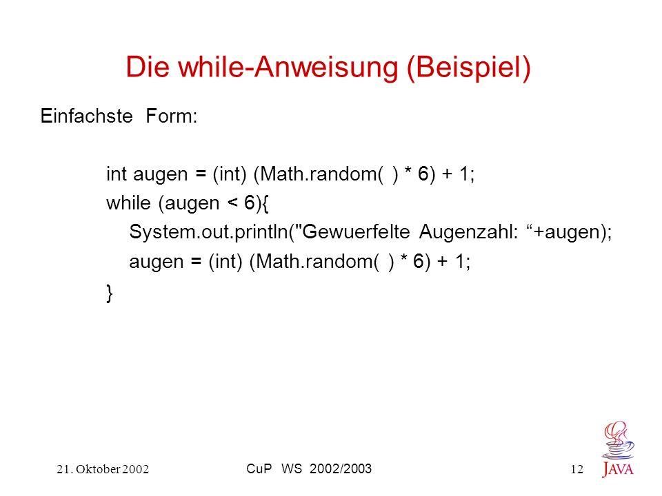 21. Oktober 2002CuP WS 2002/200312 Die while-Anweisung (Beispiel) Einfachste Form: int augen = (int) (Math.random( ) * 6) + 1; while (augen < 6){ Syst