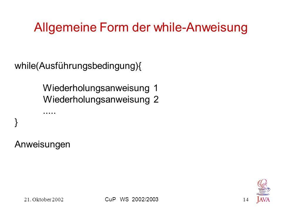 21. Oktober 2002CuP WS 2002/200314 Allgemeine Form der while-Anweisung while(Ausführungsbedingung){ Wiederholungsanweisung 1 Wiederholungsanweisung 2.