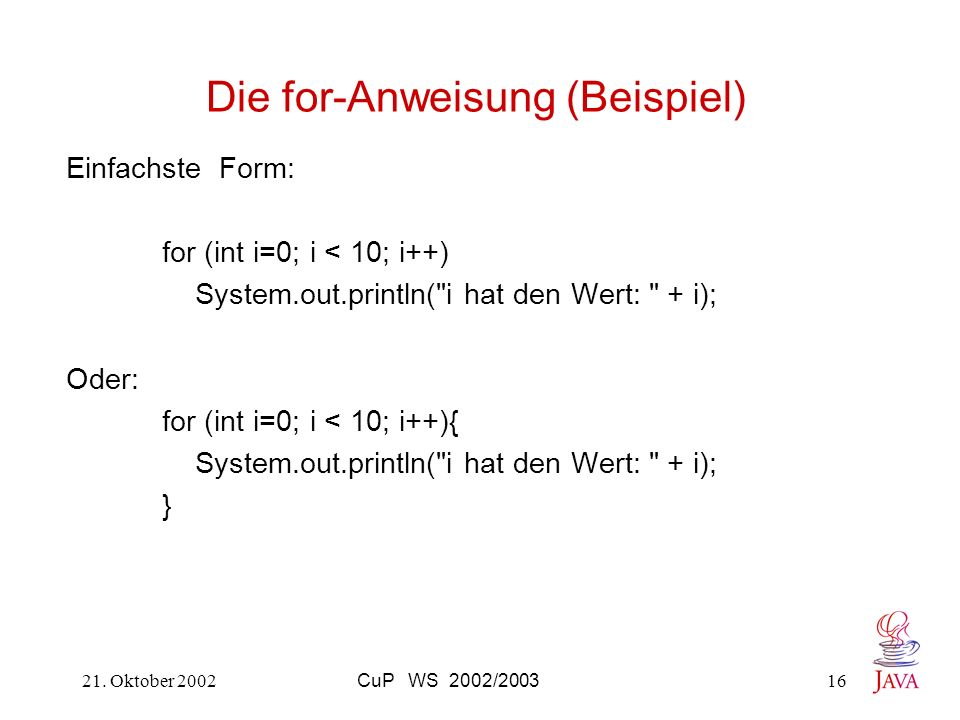 21. Oktober 2002CuP WS 2002/200316 Die for-Anweisung (Beispiel) Einfachste Form: for (int i=0; i < 10; i++) System.out.println(