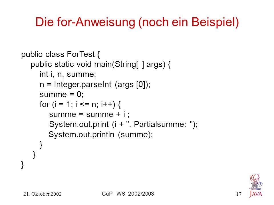 21. Oktober 2002CuP WS 2002/200317 Die for-Anweisung (noch ein Beispiel) public class ForTest { public static void main(String[ ] args) { int i, n, su