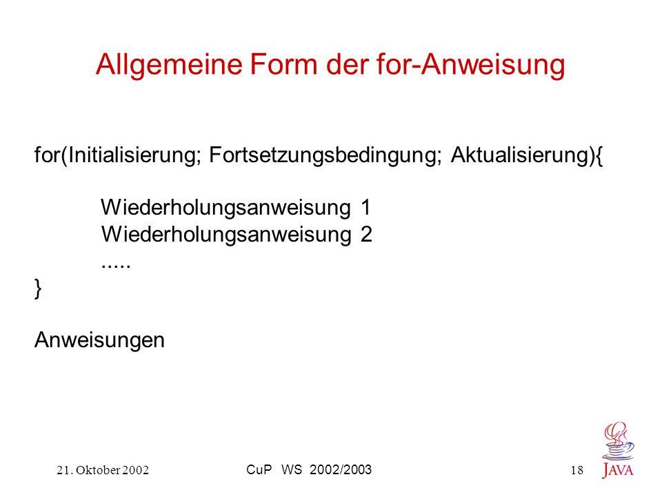 21. Oktober 2002CuP WS 2002/200318 Allgemeine Form der for-Anweisung for(Initialisierung; Fortsetzungsbedingung; Aktualisierung){ Wiederholungsanweisu