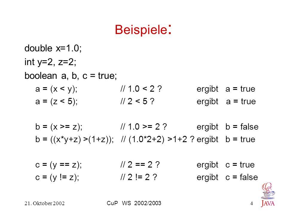 21. Oktober 2002CuP WS 2002/20034 Beispiele : double x=1.0; int y=2, z=2; boolean a, b, c = true; a = (x < y); // 1.0 < 2 ? ergibt a = true a = (z < 5