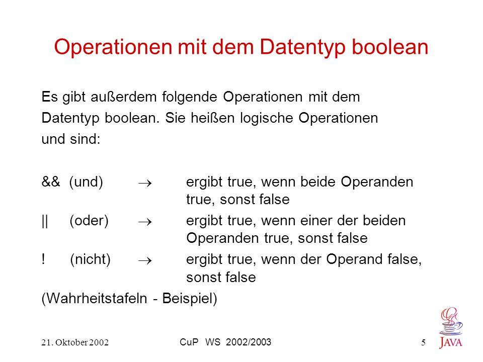 21. Oktober 2002CuP WS 2002/20035 Operationen mit dem Datentyp boolean Es gibt außerdem folgende Operationen mit dem Datentyp boolean. Sie heißen logi