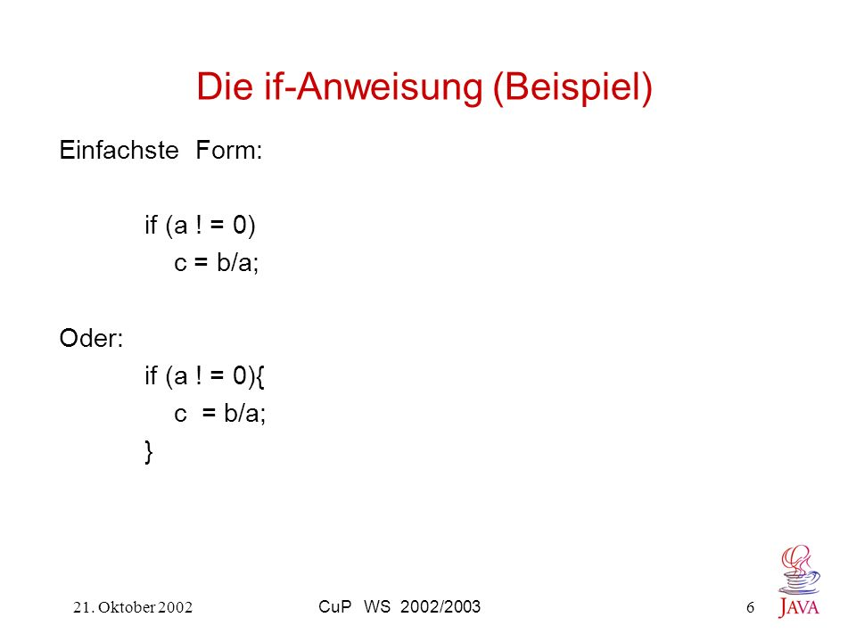 21. Oktober 2002CuP WS 2002/20036 Die if-Anweisung (Beispiel) Einfachste Form: if (a ! = 0) c = b/a; Oder: if (a ! = 0){ c = b/a; }
