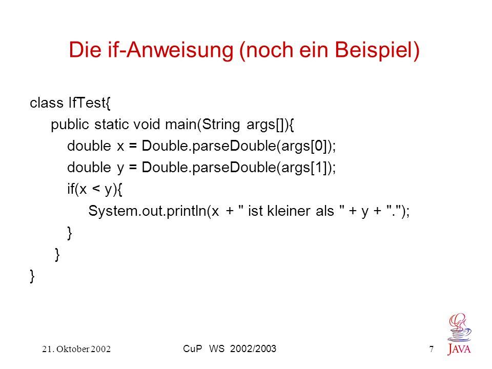 21. Oktober 2002CuP WS 2002/20037 Die if-Anweisung (noch ein Beispiel) class IfTest{ public static void main(String args[]){ double x = Double.parseDo