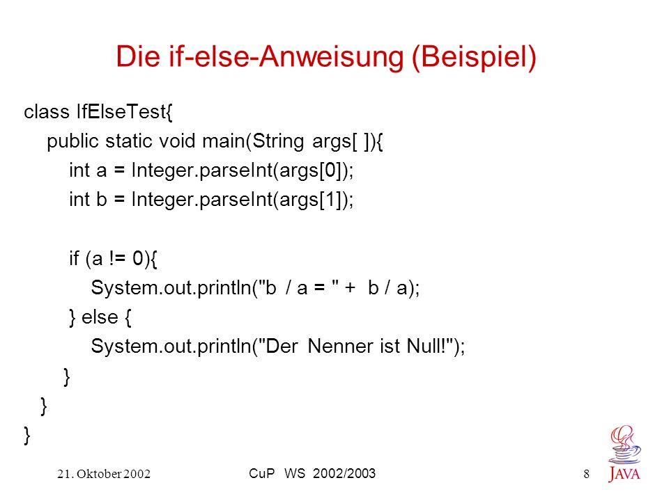 21. Oktober 2002CuP WS 2002/20038 Die if-else-Anweisung (Beispiel) class IfElseTest{ public static void main(String args[ ]){ int a = Integer.parseInt