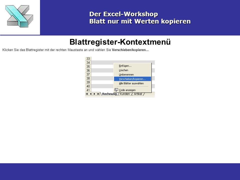 Blattregister-Kontextmenü Der Excel-Workshop Blatt nur mit Werten kopieren Klicken Sie das Blattregister mit der rechten Maustaste an und wählen Sie Verschieben/kopieren...