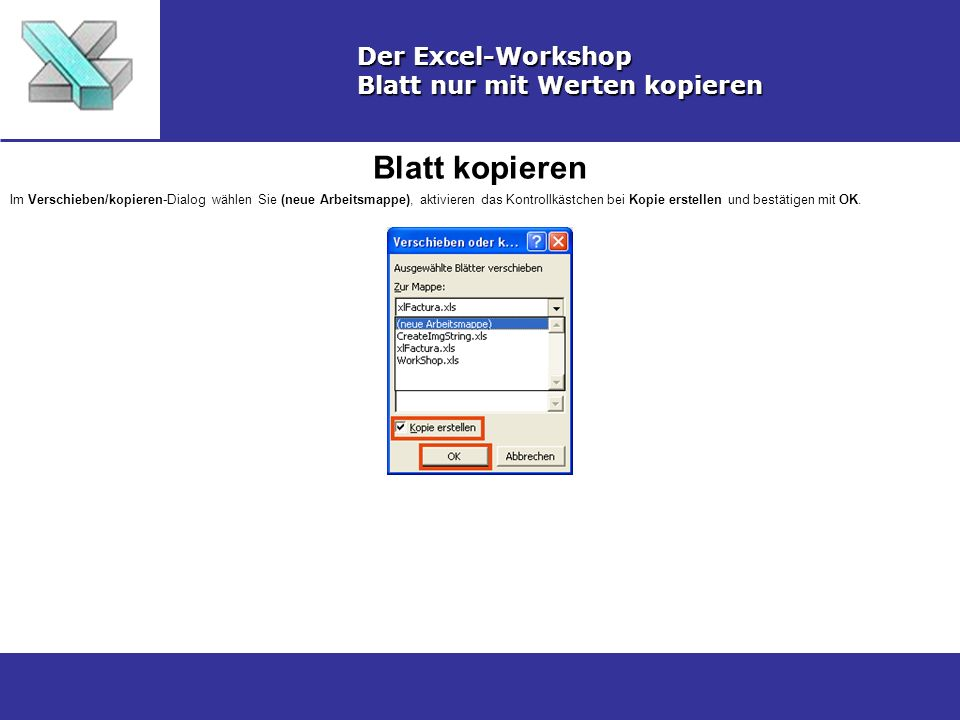 Blatt kopieren Der Excel-Workshop Blatt nur mit Werten kopieren Im Verschieben/kopieren-Dialog wählen Sie (neue Arbeitsmappe), aktivieren das Kontrollkästchen bei Kopie erstellen und bestätigen mit OK.