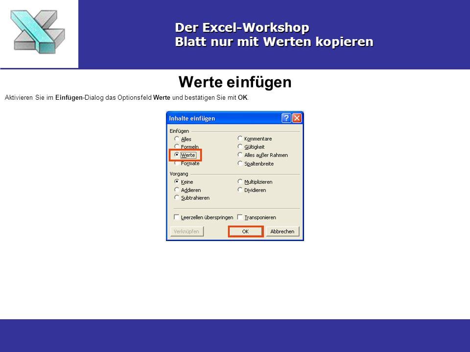 Werte einfügen Der Excel-Workshop Blatt nur mit Werten kopieren Aktivieren Sie im Einfügen-Dialog das Optionsfeld Werte und bestätigen Sie mit OK.