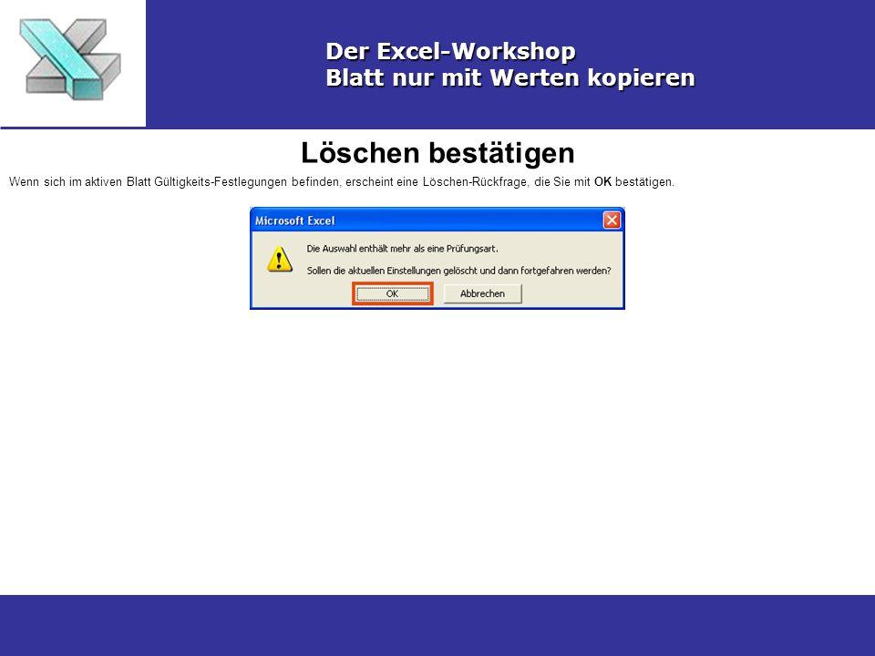 Löschen bestätigen Der Excel-Workshop Blatt nur mit Werten kopieren Wenn sich im aktiven Blatt Gültigkeits-Festlegungen befinden, erscheint eine Löschen-Rückfrage, die Sie mit OK bestätigen.