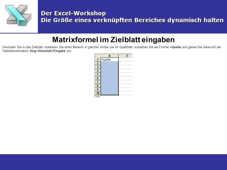Matrixformel im Zielblatt eingaben Der Excel-Workshop Die Größe eines verknüpften Bereiches dynamisch halten Wechseln Sie in das Zielblatt, markieren Sie einen Bereich in gleicher Größe wie im Quellblatt, schreiben Sie als Formel =Quelle und geben Sie diese mit der Tastenkombination Strg+Umschalt+Eingabe ein.