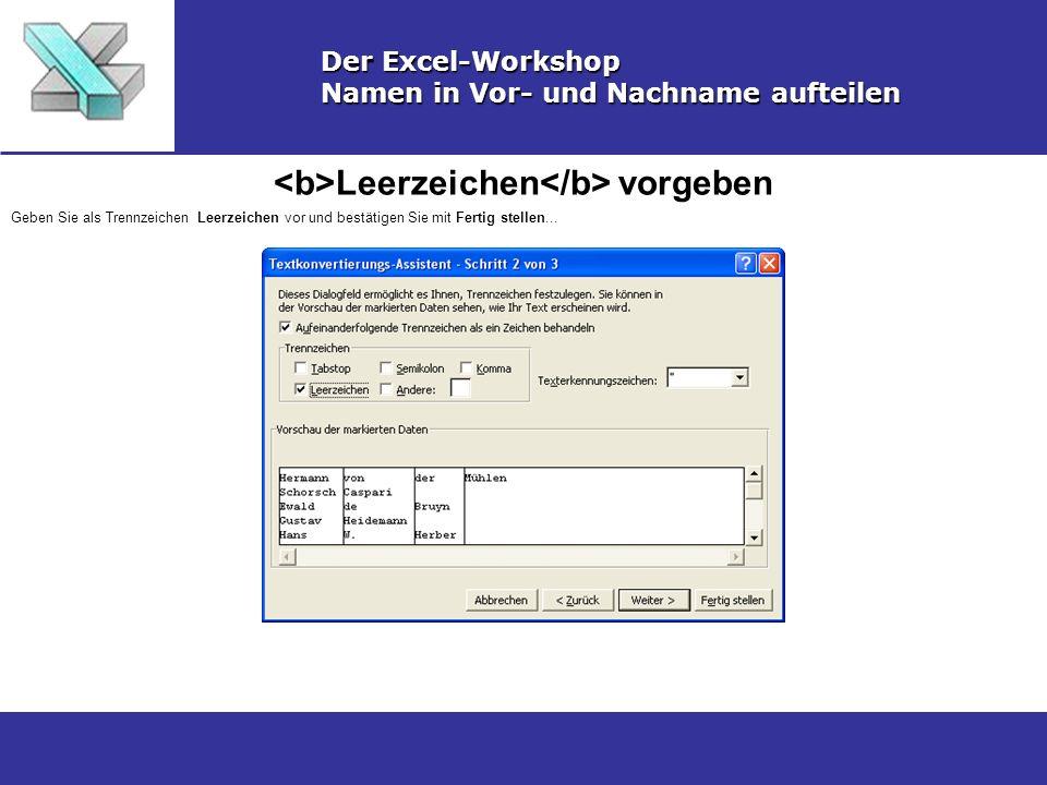 Leerzeichen vorgeben Der Excel-Workshop Namen in Vor- und Nachname aufteilen Geben Sie als Trennzeichen Leerzeichen vor und bestätigen Sie mit Fertig stellen...