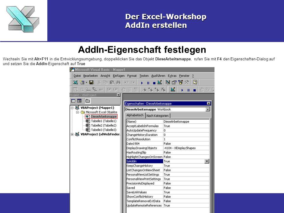 AddIn-Eigenschaft festlegen Der Excel-Workshop AddIn erstellen Wechseln Sie mit Alt+F11 in die Entwicklungsumgebung, doppelklicken Sie das Objekt DieseArbeitsmappe, rufen Sie mit F4 den Eigenschaften-Dialog auf und setzen Sie die AddIn-Eigenschaft auf True