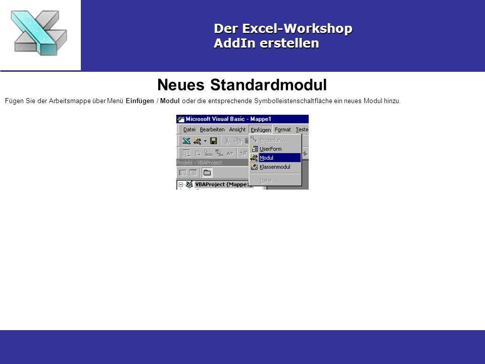 Neues Standardmodul Der Excel-Workshop AddIn erstellen Fügen Sie der Arbeitsmappe über Menü Einfügen / Modul oder die entsprechende Symbolleistenschaltfläche ein neues Modul hinzu.