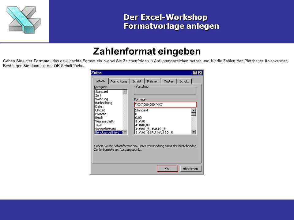Zahlenformat eingeben Der Excel-Workshop Formatvorlage anlegen Geben Sie unter Formate: das gewünschte Format ein, wobei Sie Zeichenfolgen in Anführungszeichen setzen und für die Zahlen den Platzhalter 0 verwenden.