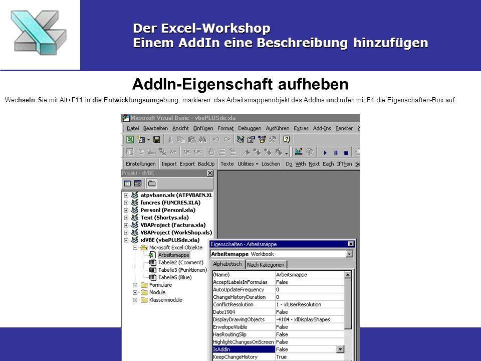 AddIn-Eigenschaft aufheben Der Excel-Workshop Einem AddIn eine Beschreibung hinzufügen Wechseln Sie mit Alt+F11 in die Entwicklungsumgebung, markieren das Arbeitsmappenobjekt des AddIns und rufen mit F4 die Eigenschaften-Box auf.