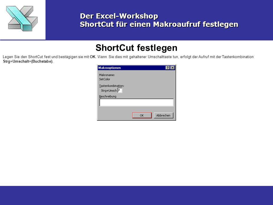 ShortCut festlegen Der Excel-Workshop ShortCut für einen Makroaufruf festlegen Legen Sie den ShortCut fest und bestägigen sie mit OK. Wenn Sie dies mi