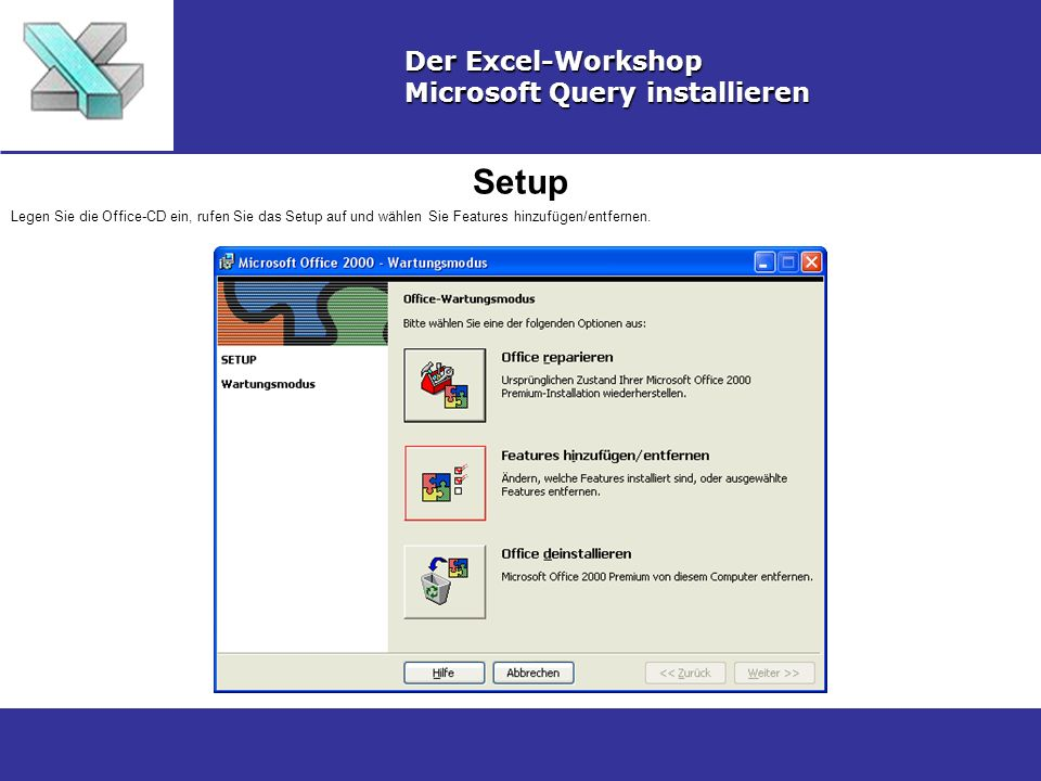 Setup Der Excel-Workshop Microsoft Query installieren Legen Sie die Office-CD ein, rufen Sie das Setup auf und wählen Sie Features hinzufügen/entfernen.