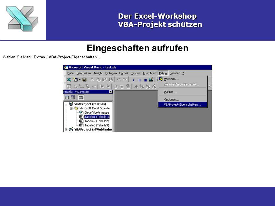 Eingeschaften aufrufen Der Excel-Workshop VBA-Projekt schützen Wählen Sie Menü Extras / VBA-Project-Eigenschaften...