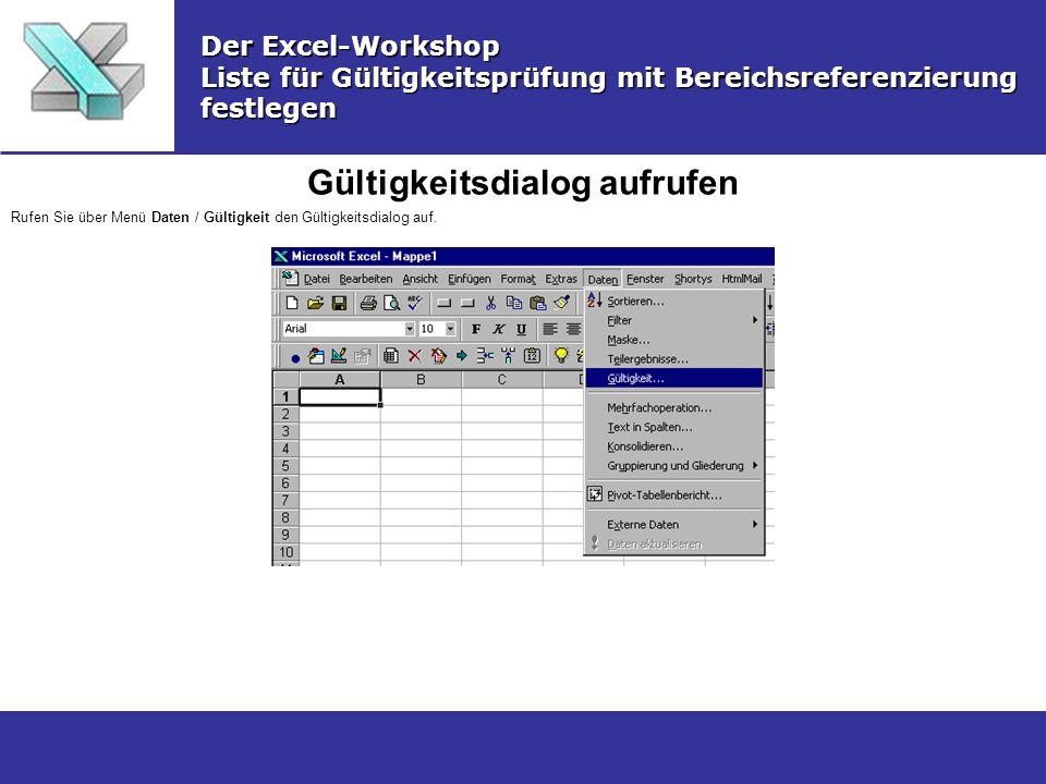 Gültigkeitsdialog aufrufen Der Excel-Workshop Liste für Gültigkeitsprüfung mit Bereichsreferenzierung festlegen Rufen Sie über Menü Daten / Gültigkeit den Gültigkeitsdialog auf.