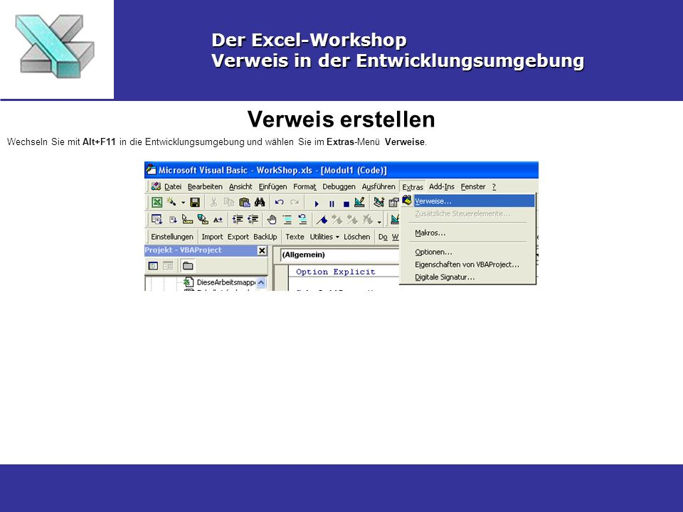 Verweis erstellen Der Excel-Workshop Verweis in der Entwicklungsumgebung Wechseln Sie mit Alt+F11 in die Entwicklungsumgebung und wählen Sie im Extras