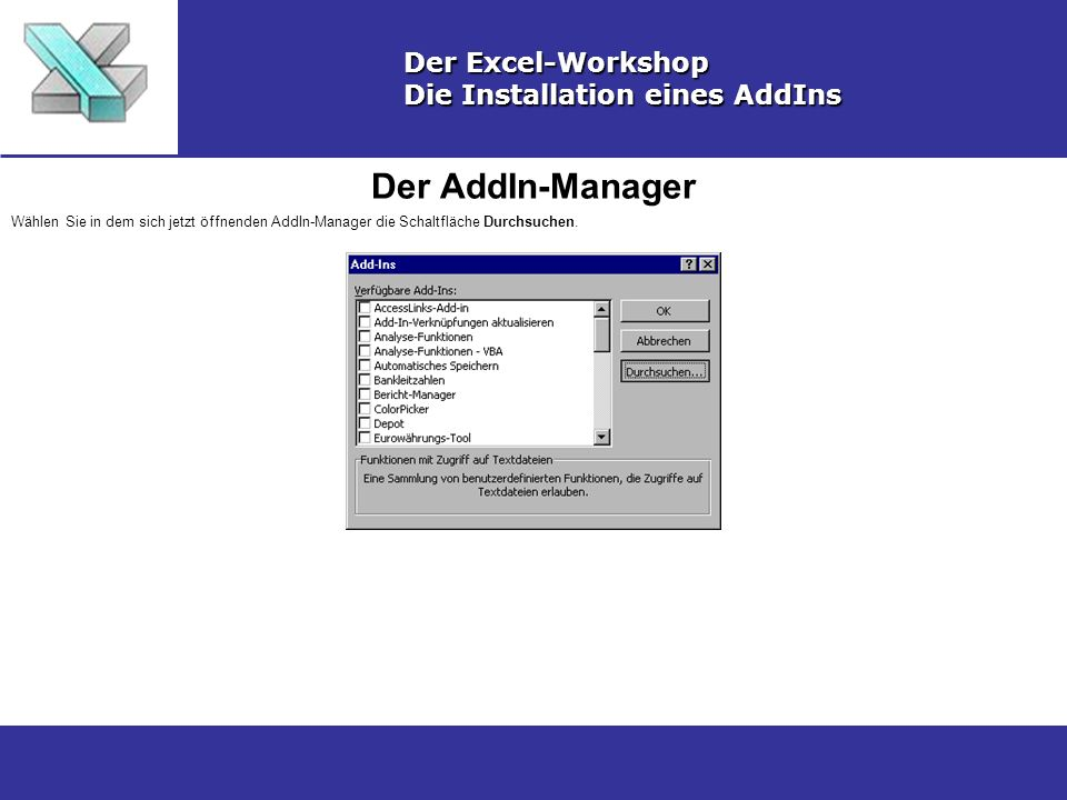 Der AddIn-Manager Der Excel-Workshop Die Installation eines AddIns Wählen Sie in dem sich jetzt öffnenden AddIn-Manager die Schaltfläche Durchsuchen.