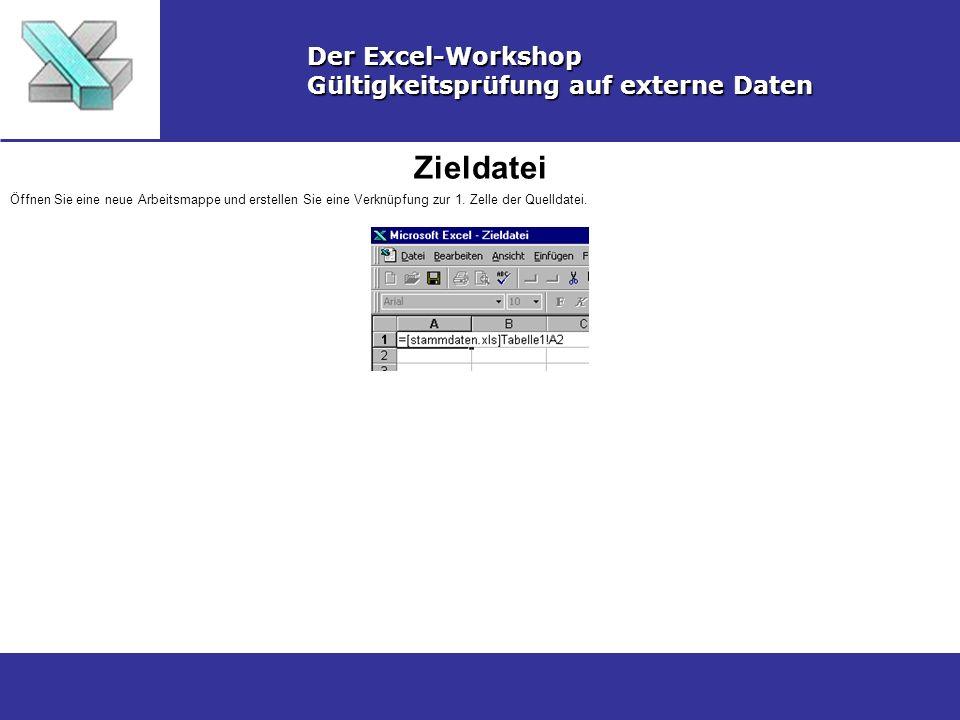 Zieldatei Der Excel-Workshop Gültigkeitsprüfung auf externe Daten Öffnen Sie eine neue Arbeitsmappe und erstellen Sie eine Verknüpfung zur 1. Zelle de