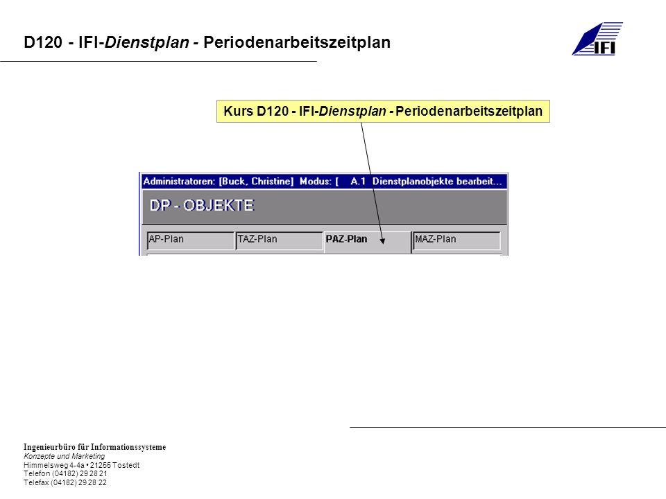 Ingenieurbüro für Informationssysteme Konzepte und Marketing Himmelsweg 4-4a 21255 Tostedt Telefon (04182) 29 28 21 Telefax (04182) 29 28 22 D120 - IFI-Dienstplan - Periodenarbeitszeitplan D120.0IFI-DP Grundlagen D120.1IFI-DP Dienstplanobjekte D120.2IFI-DP Periodenarbeitszeitplan anlegen / bearbeiten
