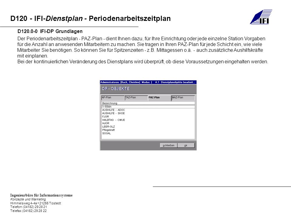 Ingenieurbüro für Informationssysteme Konzepte und Marketing Himmelsweg 4-4a 21255 Tostedt Telefon (04182) 29 28 21 Telefax (04182) 29 28 22 D120 - IFI-Dienstplan - Periodenarbeitszeitplan D110.1-0 IFI-DP Dienstplanobjekte Um einen Periodenarbeitszeitplan zu erstellen oder zu bearbeiten, wählen Sie bitte die entsprechende Möglichkeit im Hauptmenü.