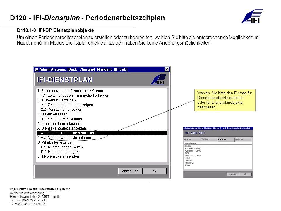 Ingenieurbüro für Informationssysteme Konzepte und Marketing Himmelsweg 4-4a 21255 Tostedt Telefon (04182) 29 28 21 Telefax (04182) 29 28 22 D120 - IFI-Dienstplan - Periodenarbeitszeitplan D120.2-0 IFI-DP Periodenarbeitszeitplan anlegen / bearbeiten Definieren Sie zunächst eine geeignete Bezeichnung für Ihren PAZ.