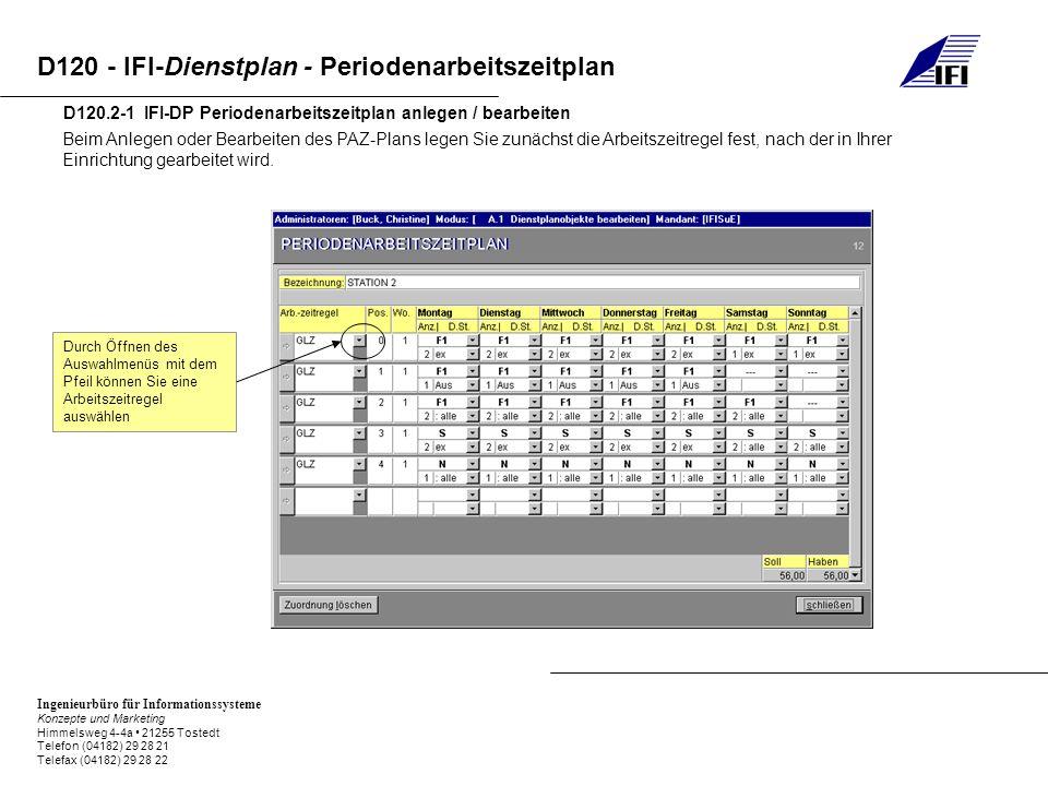 Ingenieurbüro für Informationssysteme Konzepte und Marketing Himmelsweg 4-4a 21255 Tostedt Telefon (04182) 29 28 21 Telefax (04182) 29 28 22 D120 - IFI-Dienstplan - Periodenarbeitszeitplan D120.2-2 IFI-DP Periodenarbeitszeitplan anlegen / bearbeiten Hier tragen Sie eine fortlaufende Zahl für die Position in der Woche ein, die im nächsten Feld einzugeben ist – die erste Positionsnummer ist immer die 0, während die erste Wochennummer immer die 1 ist.