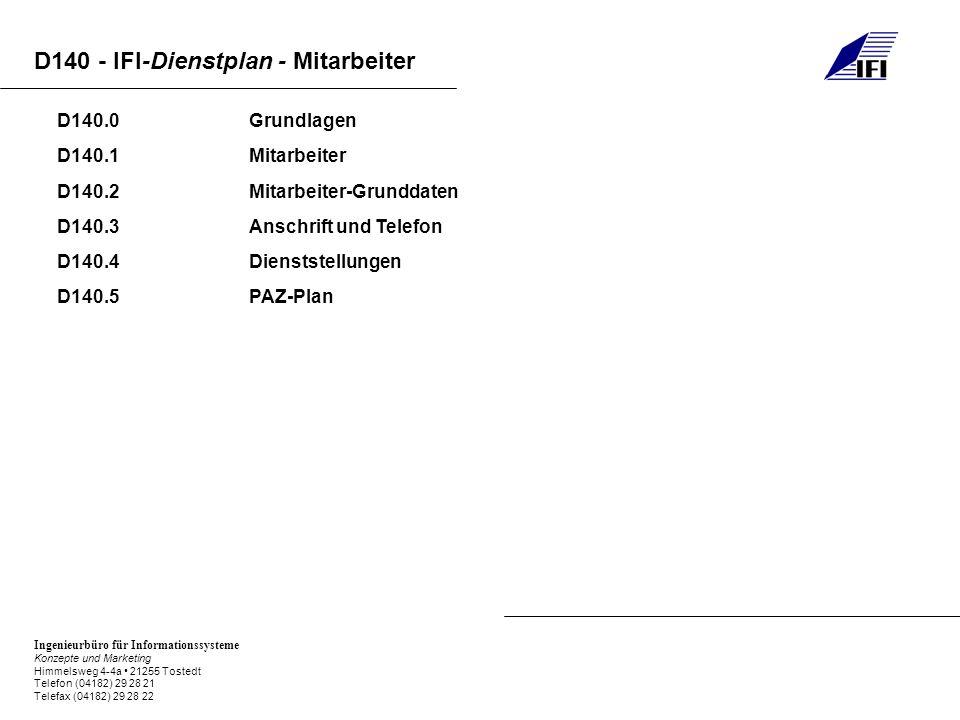 Ingenieurbüro für Informationssysteme Konzepte und Marketing Himmelsweg 4-4a 21255 Tostedt Telefon (04182) 29 28 21 Telefax (04182) 29 28 22 D140 - IFI-Dienstplan - Mitarbeiter D140.0Grundlagen D140.1Mitarbeiter D140.2Mitarbeiter-Grunddaten D140.3Anschrift und Telefon D140.4Dienststellungen D140.5PAZ-Plan