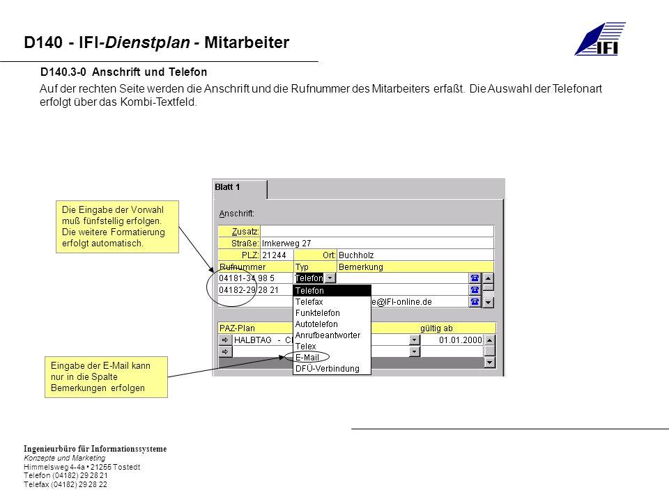 Ingenieurbüro für Informationssysteme Konzepte und Marketing Himmelsweg 4-4a 21255 Tostedt Telefon (04182) 29 28 21 Telefax (04182) 29 28 22 D140 - IFI-Dienstplan - Mitarbeiter Auf der rechten Seite werden die Anschrift und die Rufnummer des Mitarbeiters erfaßt.