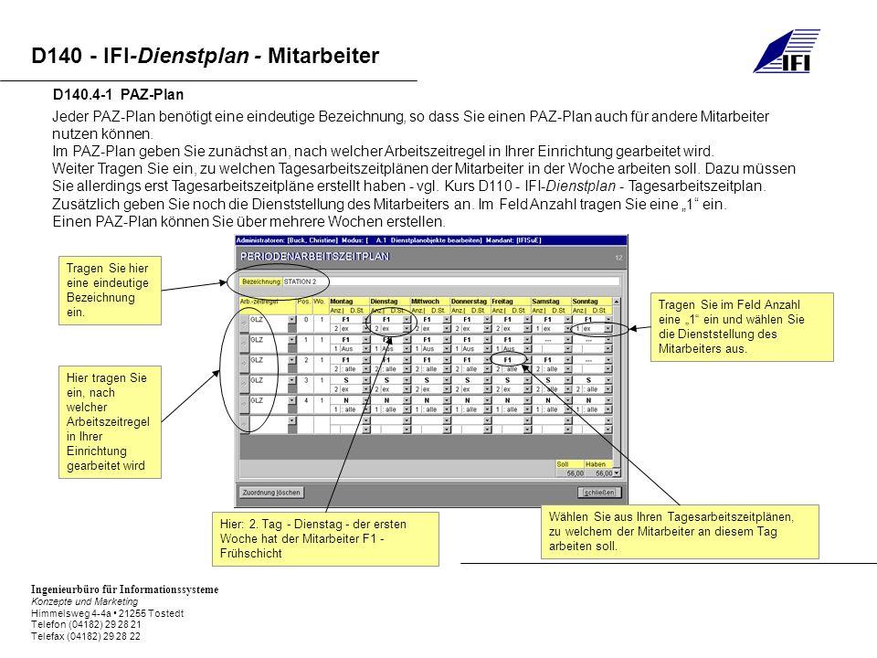 Ingenieurbüro für Informationssysteme Konzepte und Marketing Himmelsweg 4-4a 21255 Tostedt Telefon (04182) 29 28 21 Telefax (04182) 29 28 22 D140 - IFI-Dienstplan - Mitarbeiter D140.4-1 PAZ-Plan Jeder PAZ-Plan benötigt eine eindeutige Bezeichnung, so dass Sie einen PAZ-Plan auch für andere Mitarbeiter nutzen können.