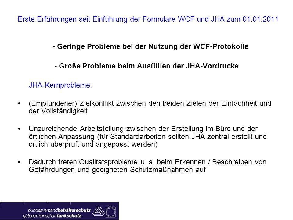 Erste Erfahrungen seit Einführung der Formulare WCF und JHA zum 01.01.2011 - Geringe Probleme bei der Nutzung der WCF-Protokolle - Große Probleme beim Ausfüllen der JHA-Vordrucke JHA-Kernprobleme: (Empfundener) Zielkonflikt zwischen den beiden Zielen der Einfachheit und der Vollständigkeit Unzureichende Arbeitsteilung zwischen der Erstellung im Büro und der örtlichen Anpassung (für Standardarbeiten sollten JHA zentral erstellt und örtlich überprüft und angepasst werden) Dadurch treten Qualitätsprobleme u.