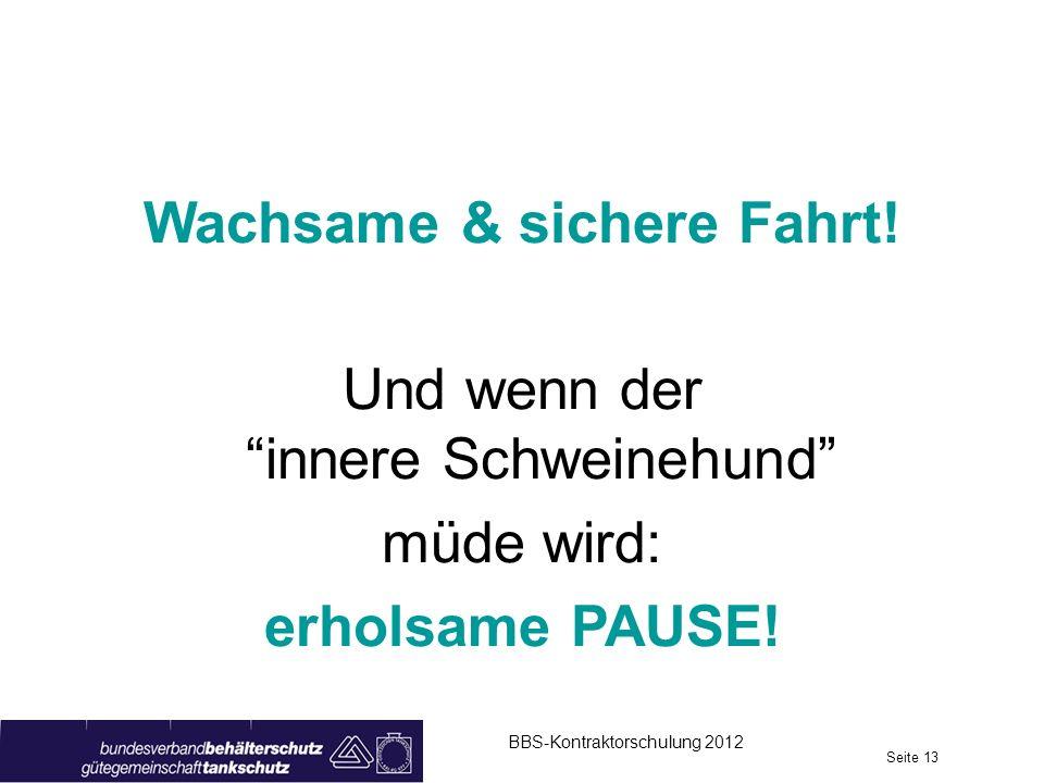 BBS-Kontraktorschulung 2012 Seite 13 Wachsame & sichere Fahrt! Und wenn derinnere Schweinehund müde wird: erholsame PAUSE!
