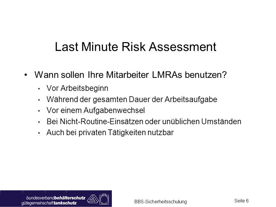 BBS-Sicherheitsschulung Seite 6 Last Minute Risk Assessment Wann sollen Ihre Mitarbeiter LMRAs benutzen? Vor Arbeitsbeginn Während der gesamten Dauer