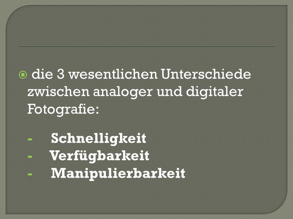 die 3 wesentlichen Unterschiede zwischen analoger und digitaler Fotografie: - Schnelligkeit - Verfügbarkeit - Manipulierbarkeit