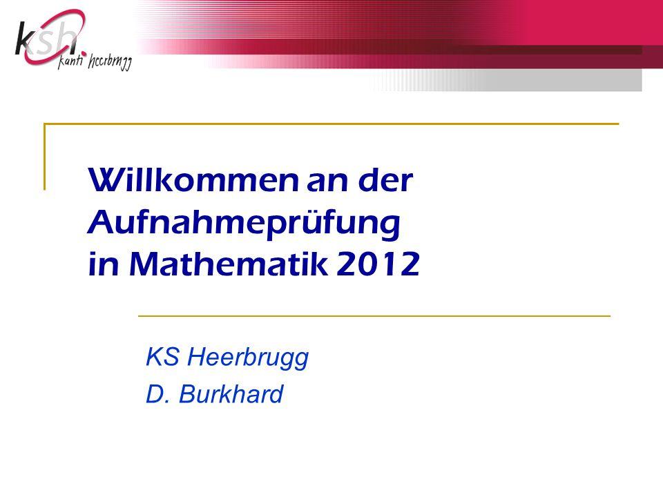 Willkommen an der Aufnahmeprüfung in Mathematik 2012 KS Heerbrugg D. Burkhard