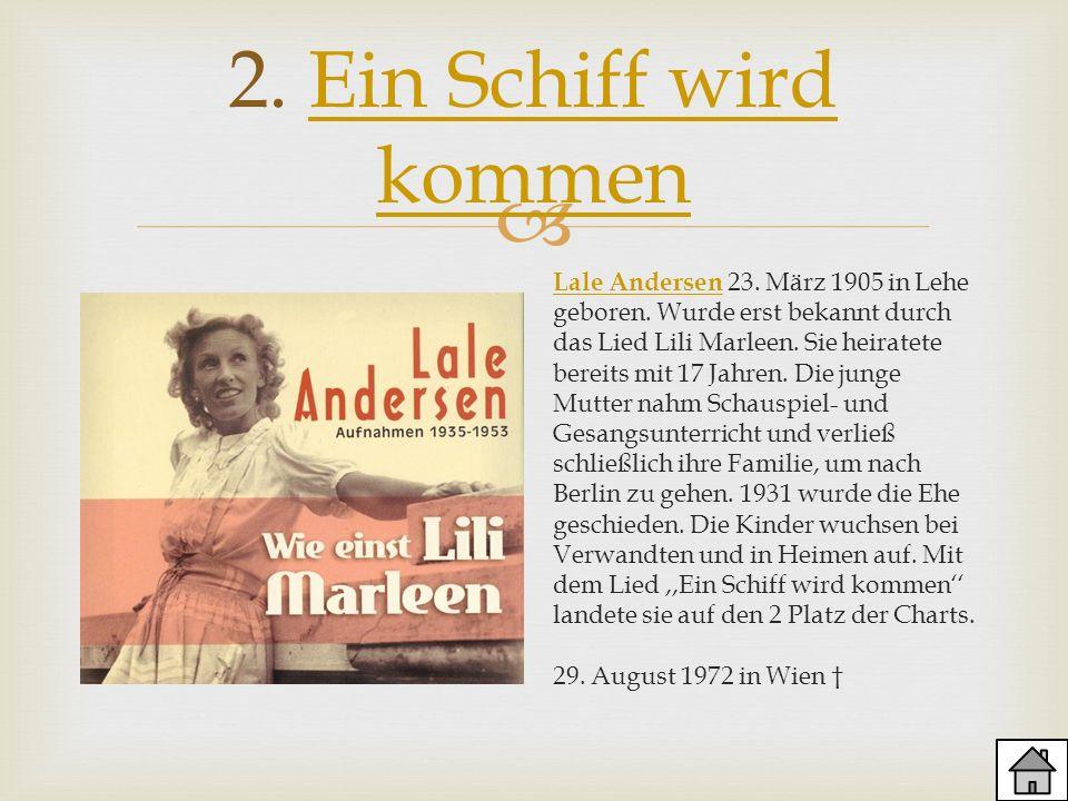 2. Ein Schiff wird kommenEin Schiff wird kommen Lale AndersenLale Andersen 23. März 1905 in Lehe geboren. Wurde erst bekannt durch das Lied Lili Marle