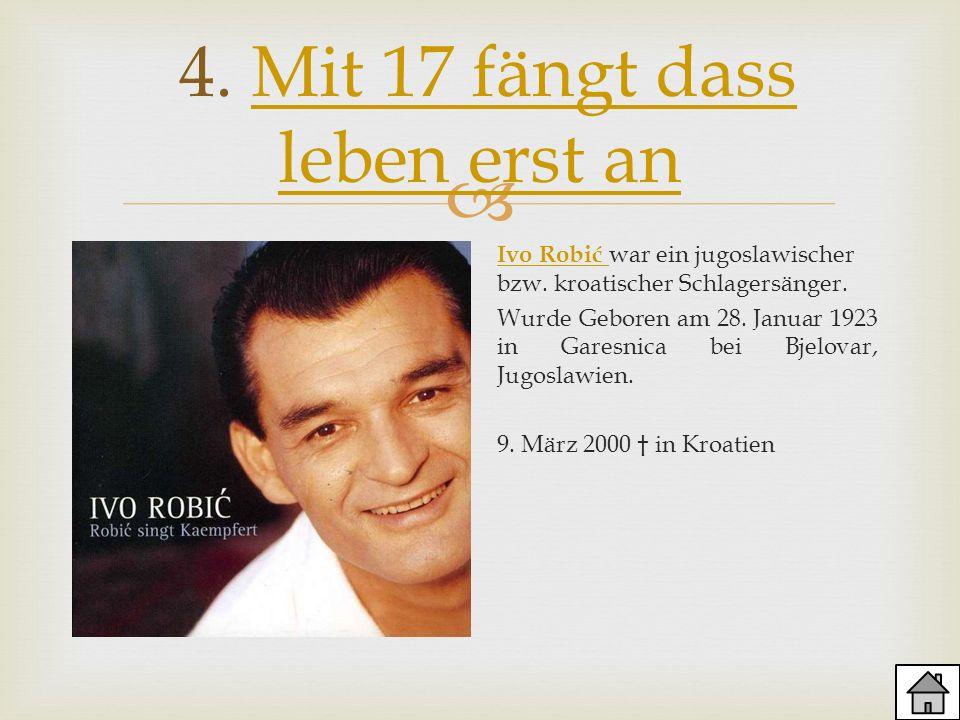 4. Mit 17 fängt dass leben erst anMit 17 fängt dass leben erst an Ivo Robić Ivo Robić war ein jugoslawischer bzw. kroatischer Schlagersänger. Wurde Ge