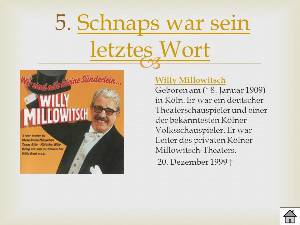 5. Schnaps war sein letztes WortSchnaps war sein letztes Wort Willy Millowitsch Willy Millowitsch Geboren am (* 8. Januar 1909) in Köln. Er war ein de
