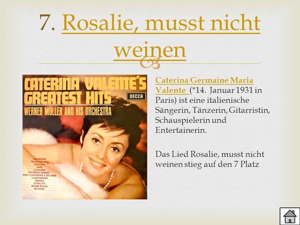 7. Rosalie, musst nicht weinenRosalie, musst nicht weinen Caterina Germaine Maria Valente Caterina Germaine Maria Valente (*14. Januar 1931 in Paris)