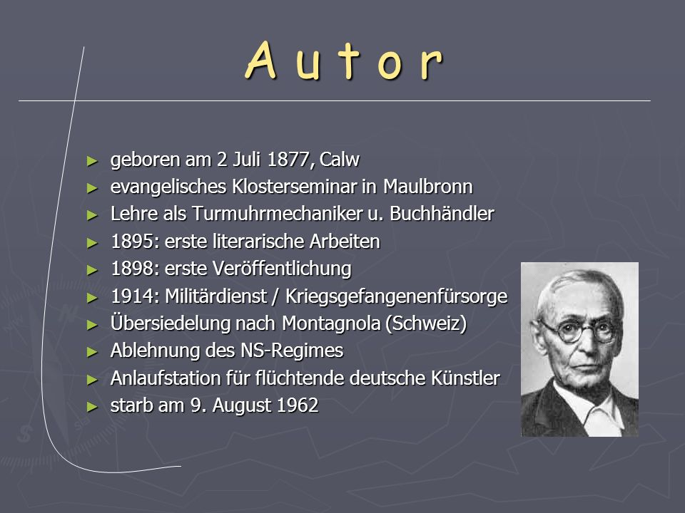 A u t o r geboren am 2 Juli 1877, Calw geboren am 2 Juli 1877, Calw evangelisches Klosterseminar in Maulbronn evangelisches Klosterseminar in Maulbronn Lehre als Turmuhrmechaniker u.