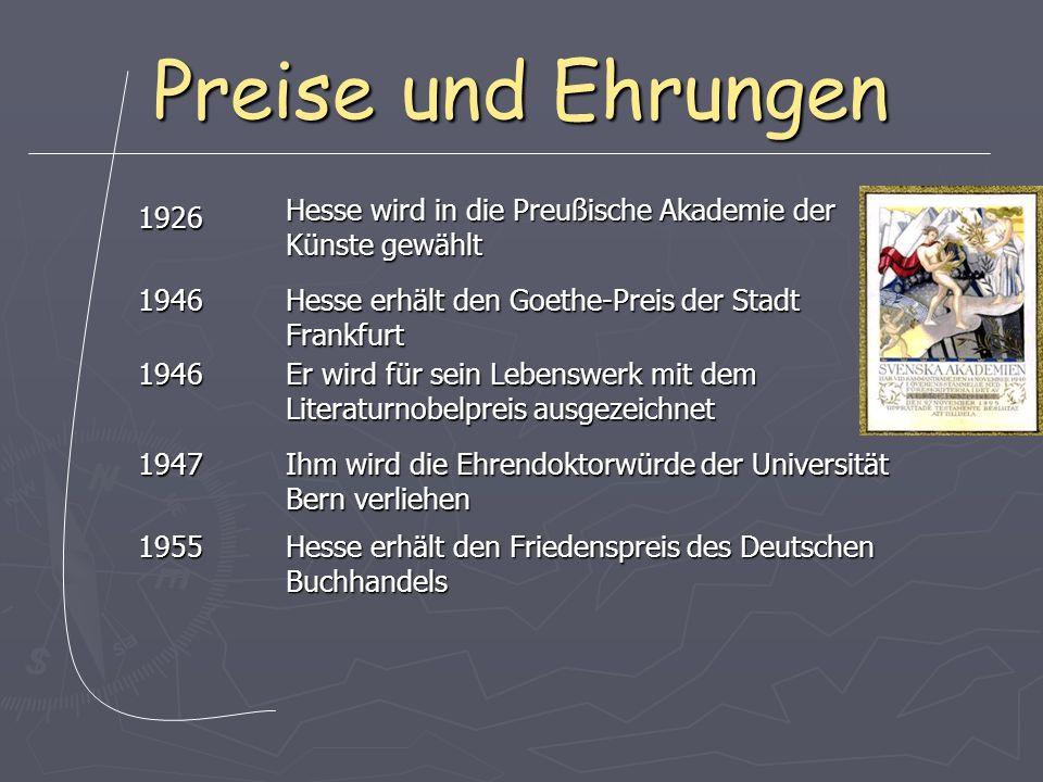 Preise und Ehrungen 1926 1946 1946 1947 1955 Hesse wird in die Preußische Akademie der Künste gewählt Hesse erhält den Goethe-Preis der Stadt Frankfurt Er wird für sein Lebenswerk mit dem Literaturnobelpreis ausgezeichnet Ihm wird die Ehrendoktorwürde der Universität Bern verliehen Hesse erhält den Friedenspreis des Deutschen Buchhandels