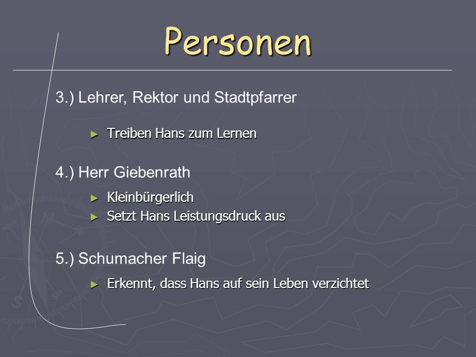 Personen Treiben Hans zum Lernen Treiben Hans zum Lernen 3.) Lehrer, Rektor und Stadtpfarrer 4.) Herr Giebenrath Kleinbürgerlich Kleinbürgerlich Setzt Hans Leistungsdruck aus Setzt Hans Leistungsdruck aus 5.) Schumacher Flaig Erkennt, dass Hans auf sein Leben verzichtet Erkennt, dass Hans auf sein Leben verzichtet