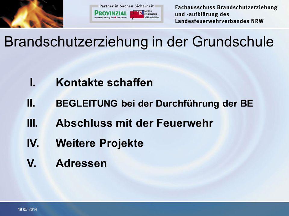 19.05.2014 Brandschutzerziehung in der Grundschule I. Kontakte schaffen II. BEGLEITUNG bei der Durchführung der BE III. Abschluss mit der Feuerwehr IV