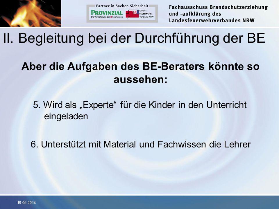 19.05.2014 II. Begleitung bei der Durchführung der BE Aber die Aufgaben des BE-Beraters könnte so aussehen: 5. Wird als Experte für die Kinder in den